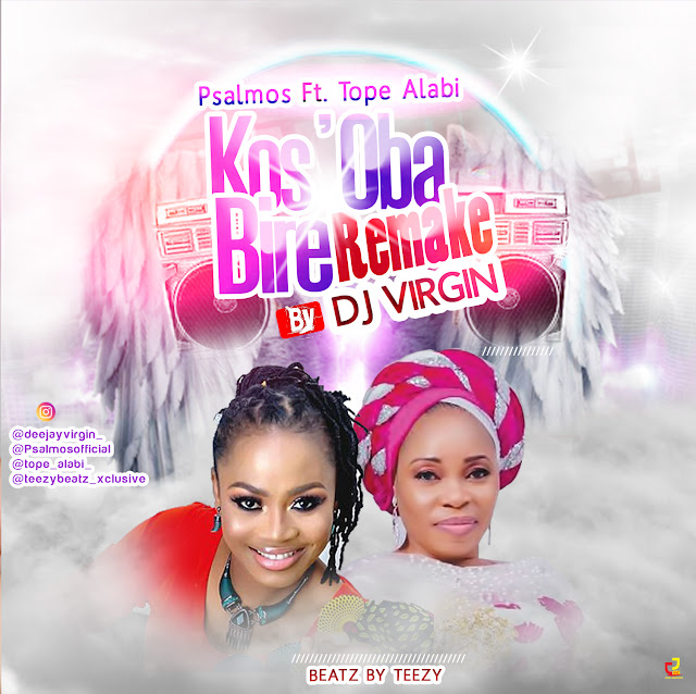 Psalmos ft. Tope Alabi  - Kos'Oba Bire (Remake By DJ Virgin  Teezy Beatz)