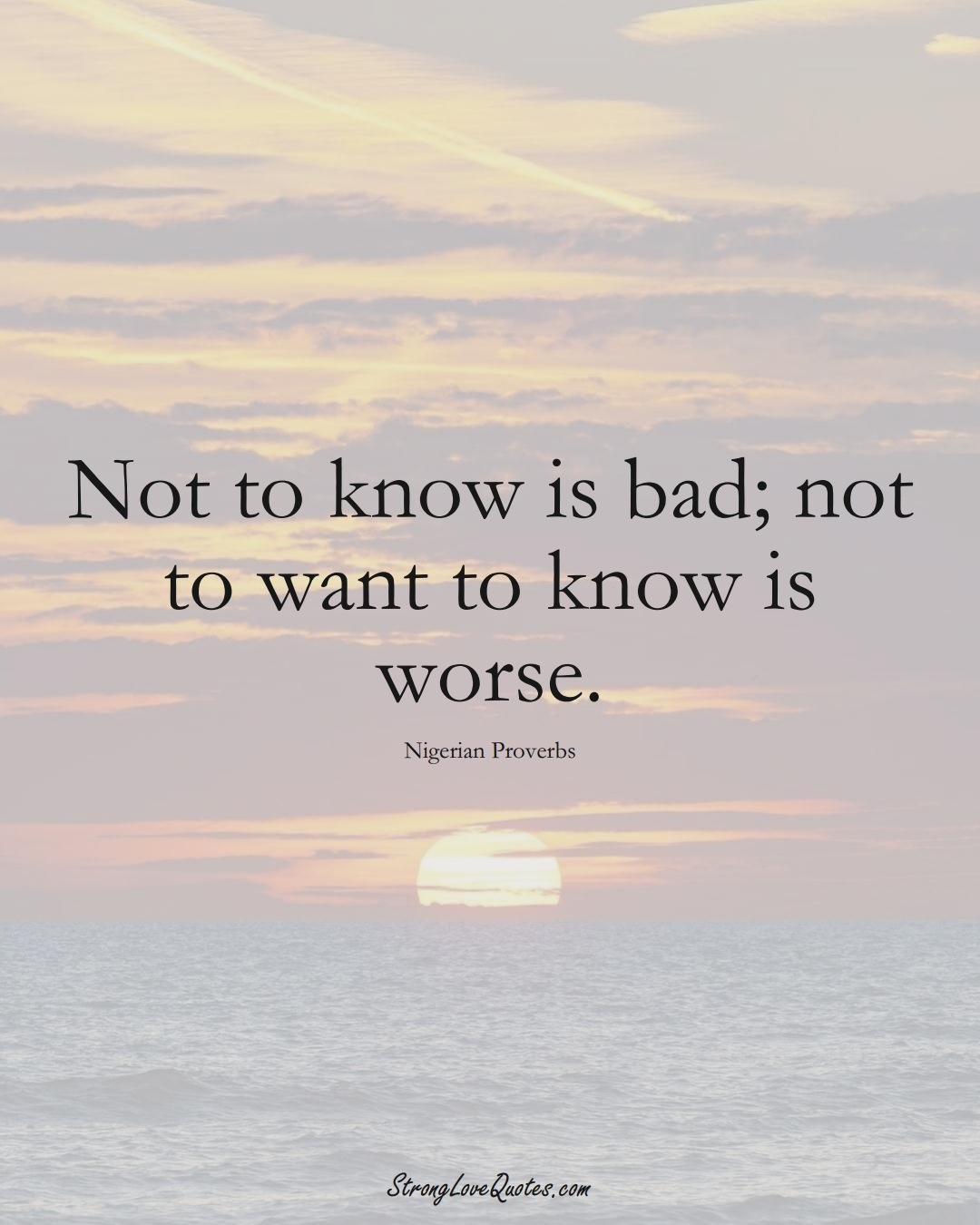 Not to know is bad; not to want to know is worse. (Nigerian Sayings);  #AfricanSayings