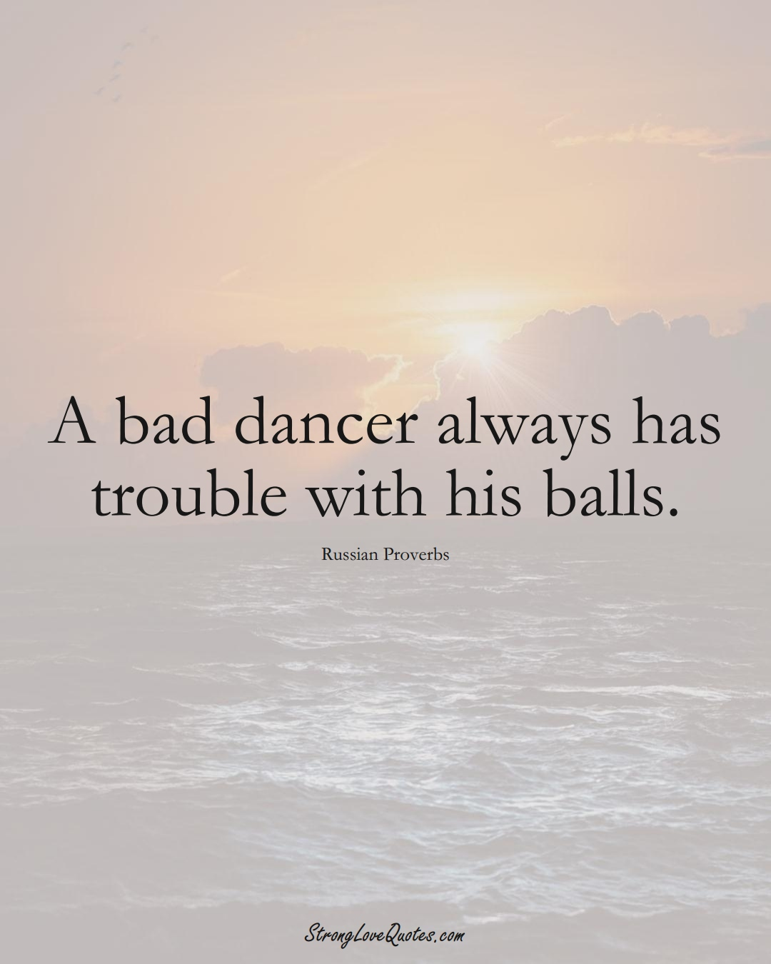 A bad dancer always has trouble with his balls. (Russian Sayings);  #AsianSayings