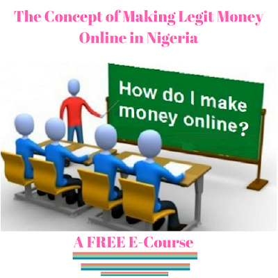 The Concept of Making Legit Money Online in Nigeria: A FREE E-Course