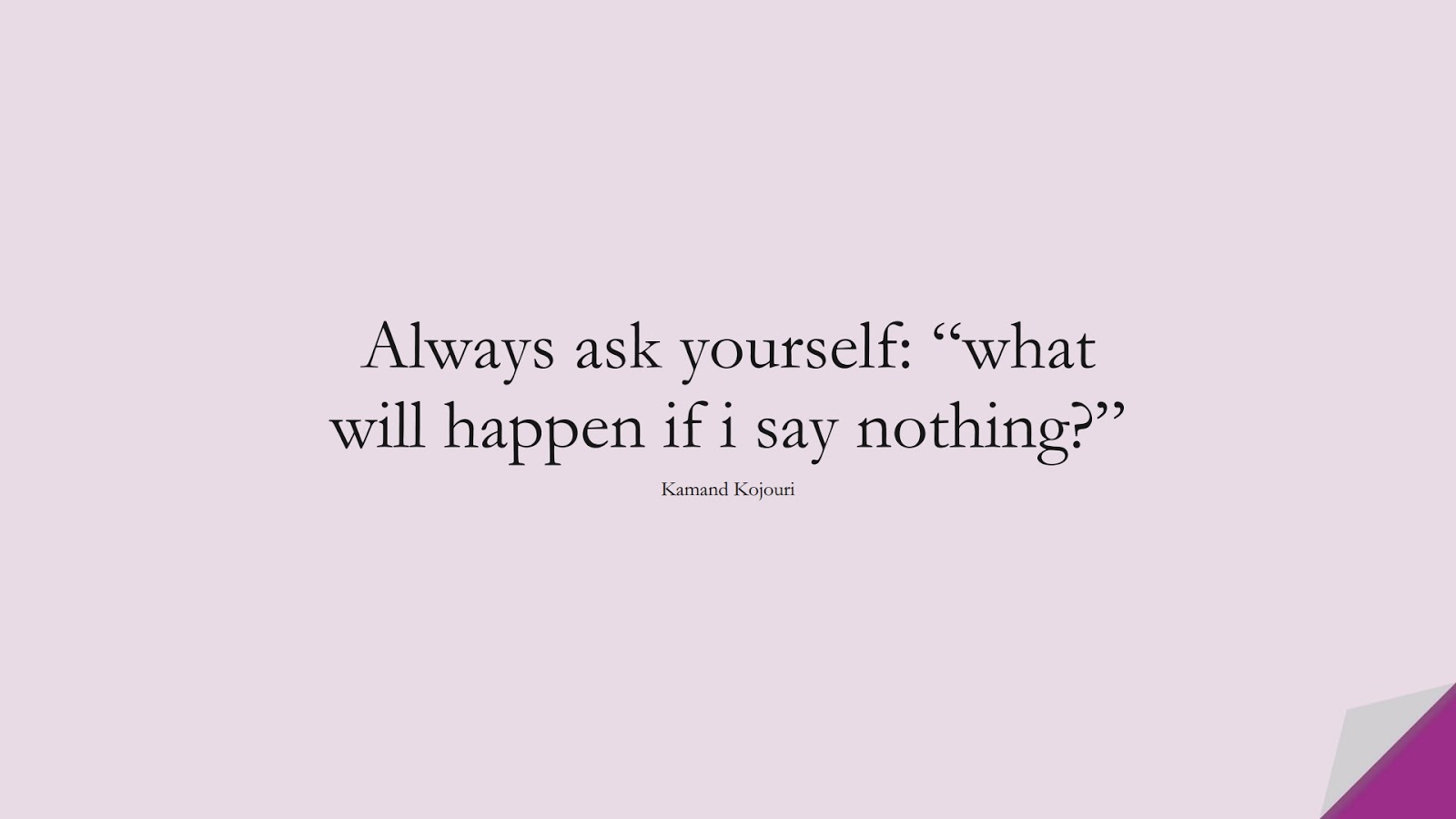 """Always ask yourself: """"what will happen if i say nothing?"""" (Kamand Kojouri);  #CalmQuotes"""