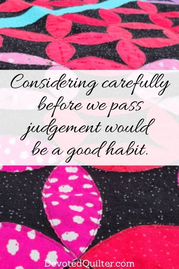 considering carefully before we pass judgement would be a good habit | DevotedQuilter.com