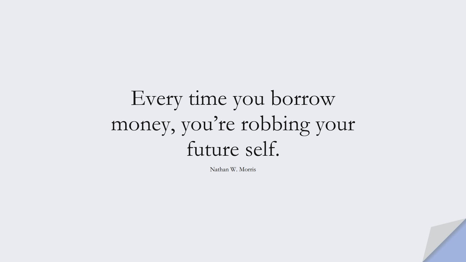 Every time you borrow money, you're robbing your future self. (Nathan W. Morris);  #MoneyQuotes