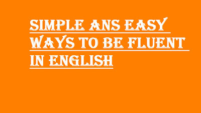 SIMPLE ANS EASY WAYS TO BE FLUENT IN ENGLISH