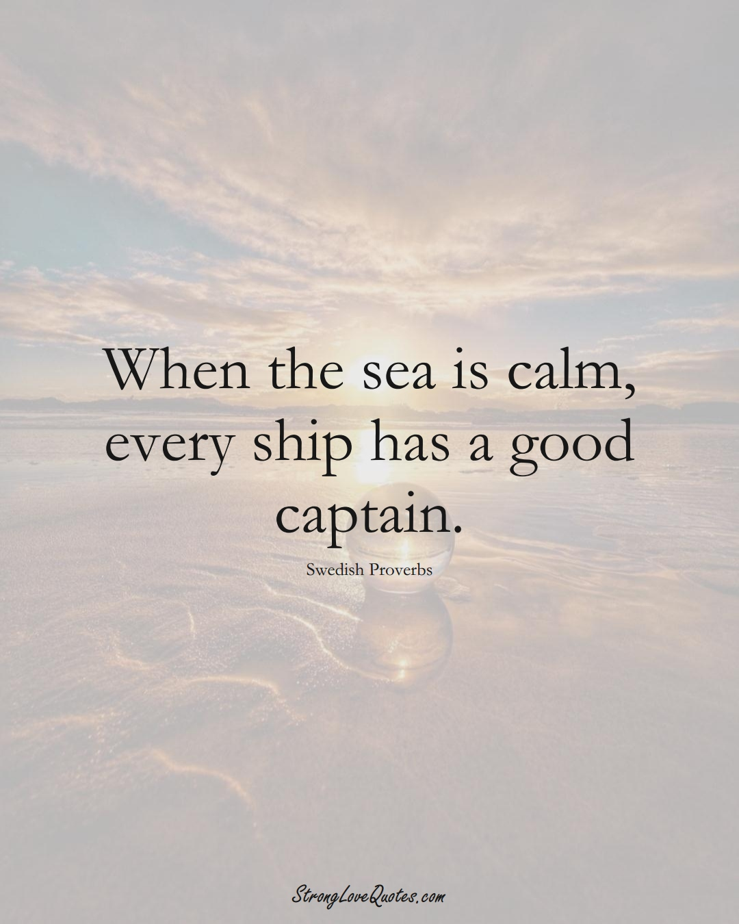 When the sea is calm, every ship has a good captain. (Swedish Sayings);  #EuropeanSayings