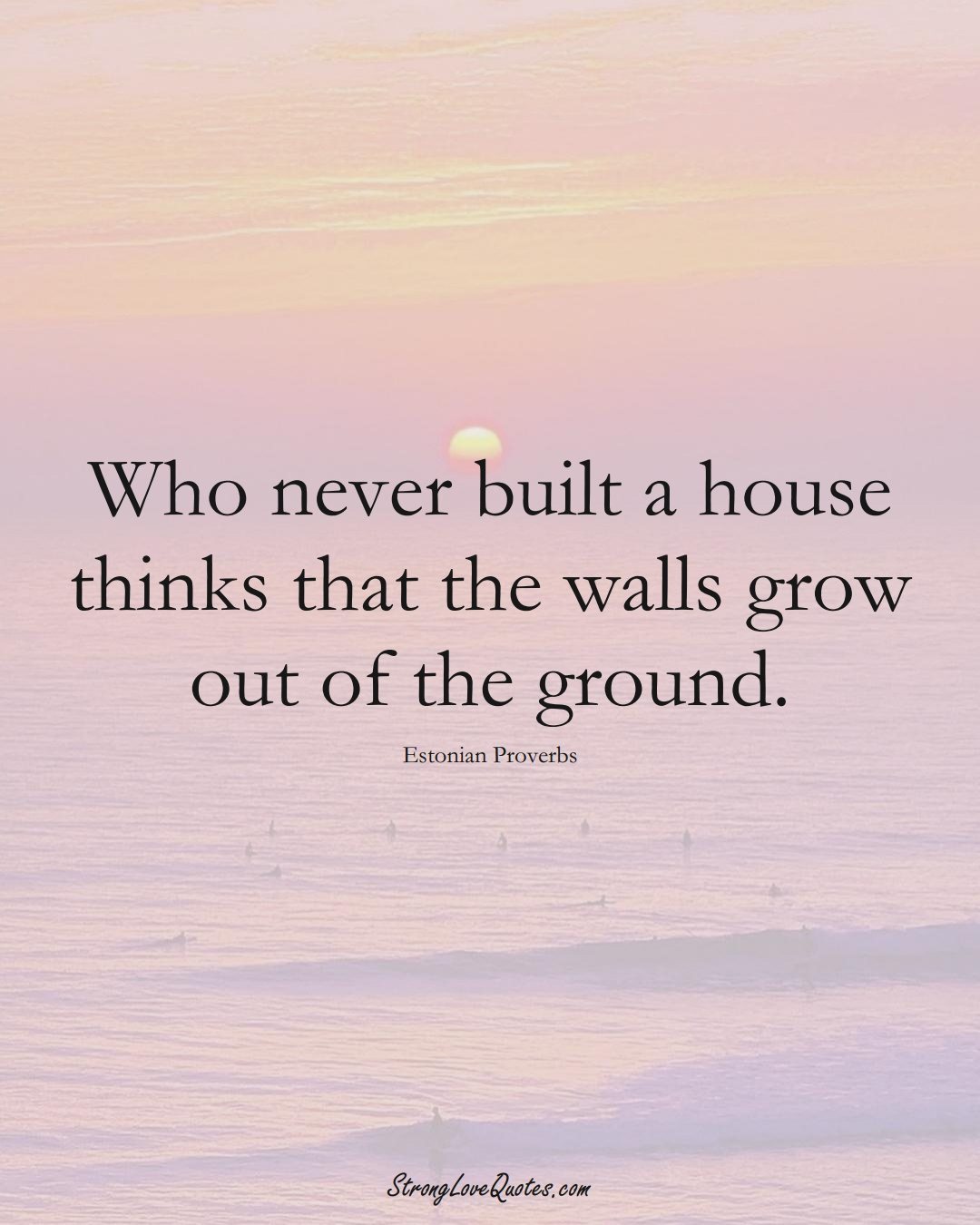 Who never built a house thinks that the walls grow out of the ground. (Estonian Sayings);  #EuropeanSayings