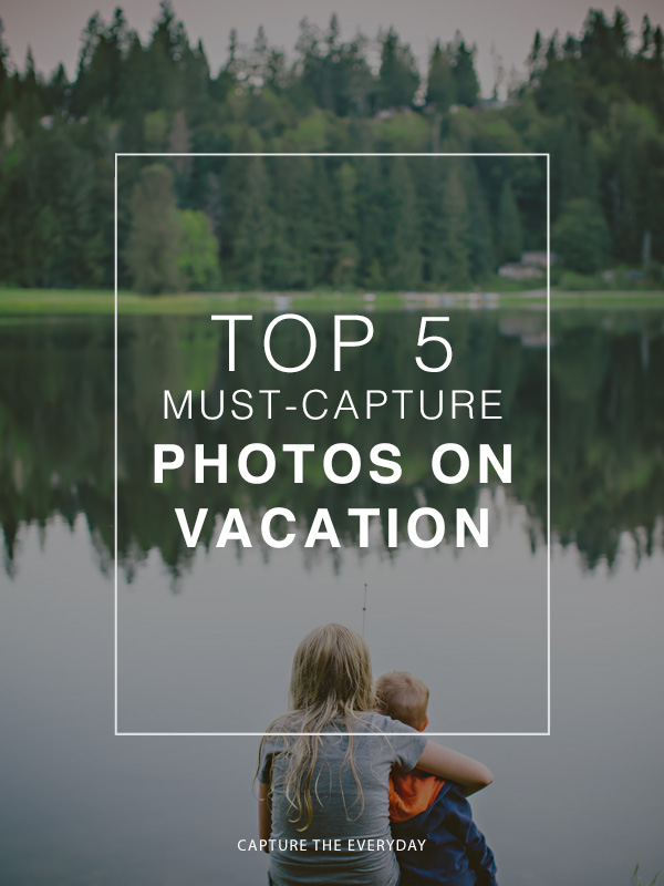 Top 5 Must-Capture Moments on Vacation