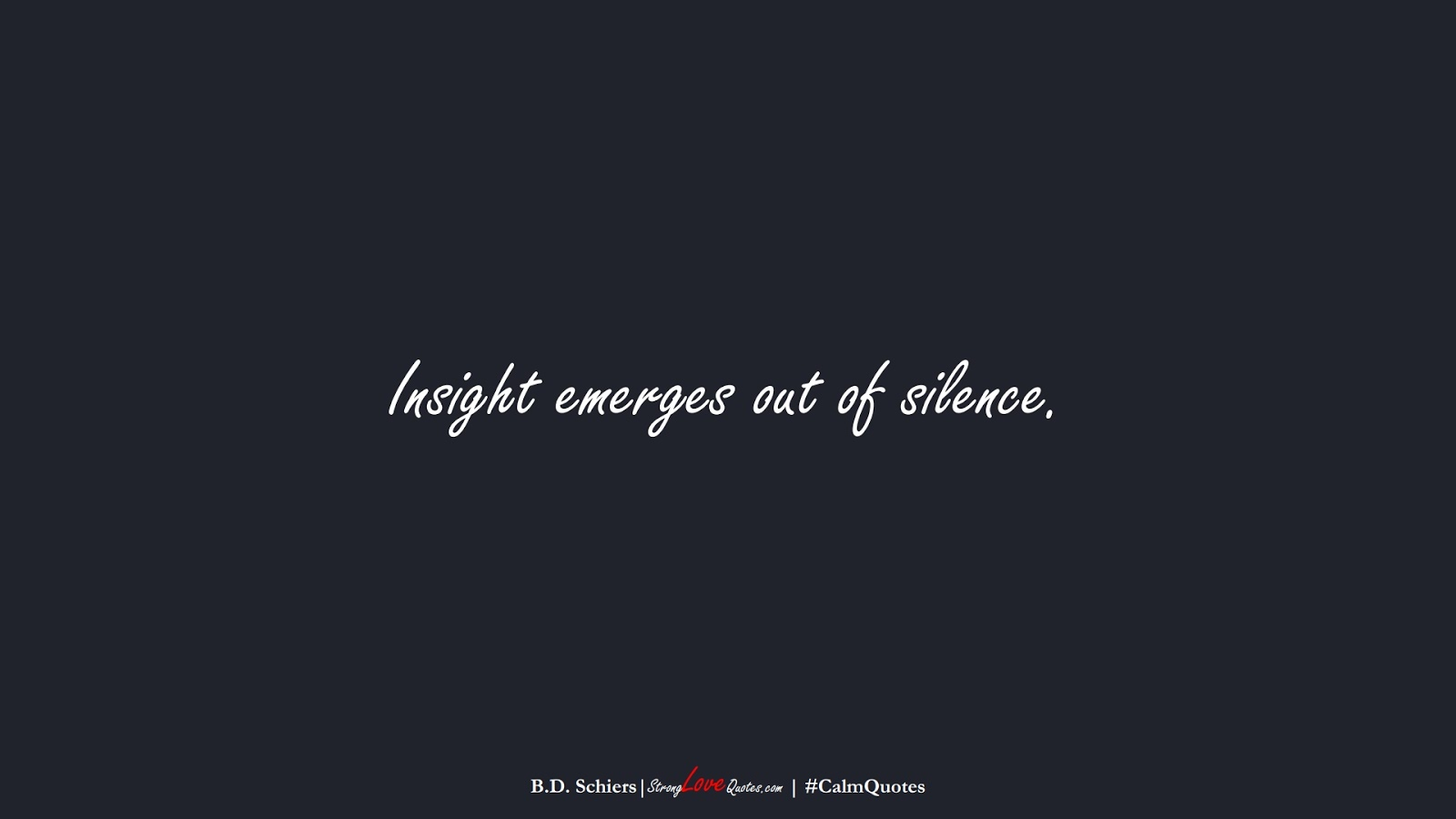 Insight emerges out of silence. (B.D. Schiers);  #CalmQuotes