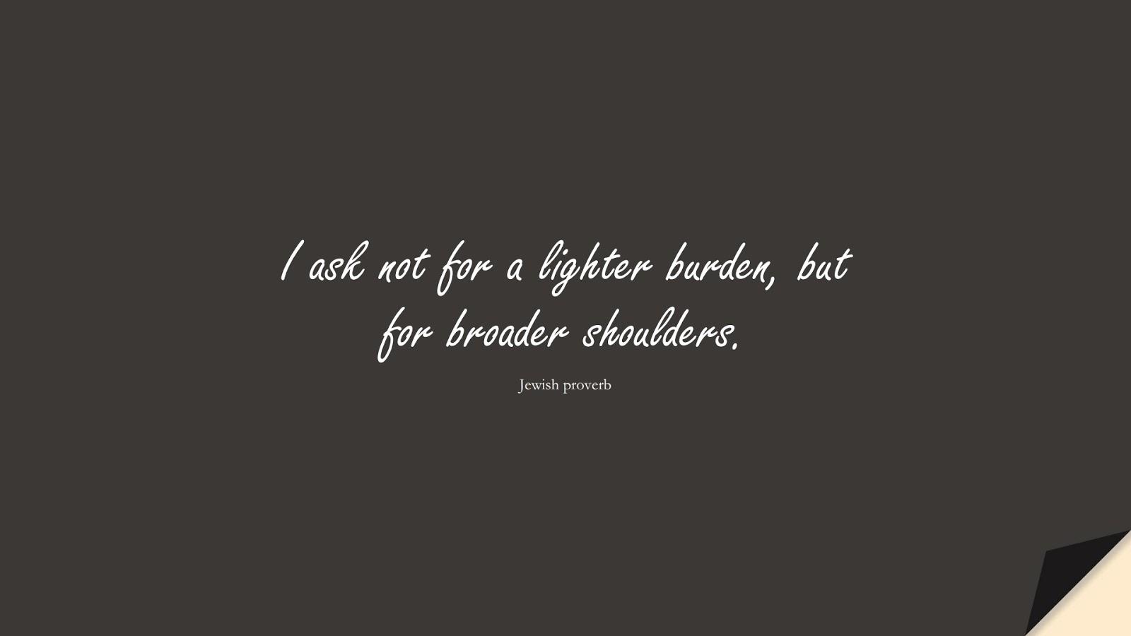 I ask not for a lighter burden, but for broader shoulders. (Jewish proverb);  #PositiveQuotes