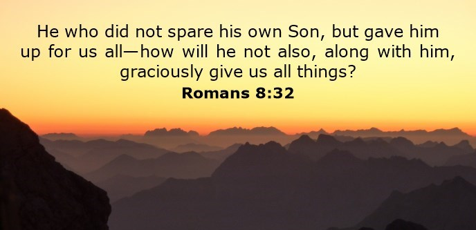 He who did not spare his own Son, but gave him up for us all—how will he not also, along with him, graciously give us all things?