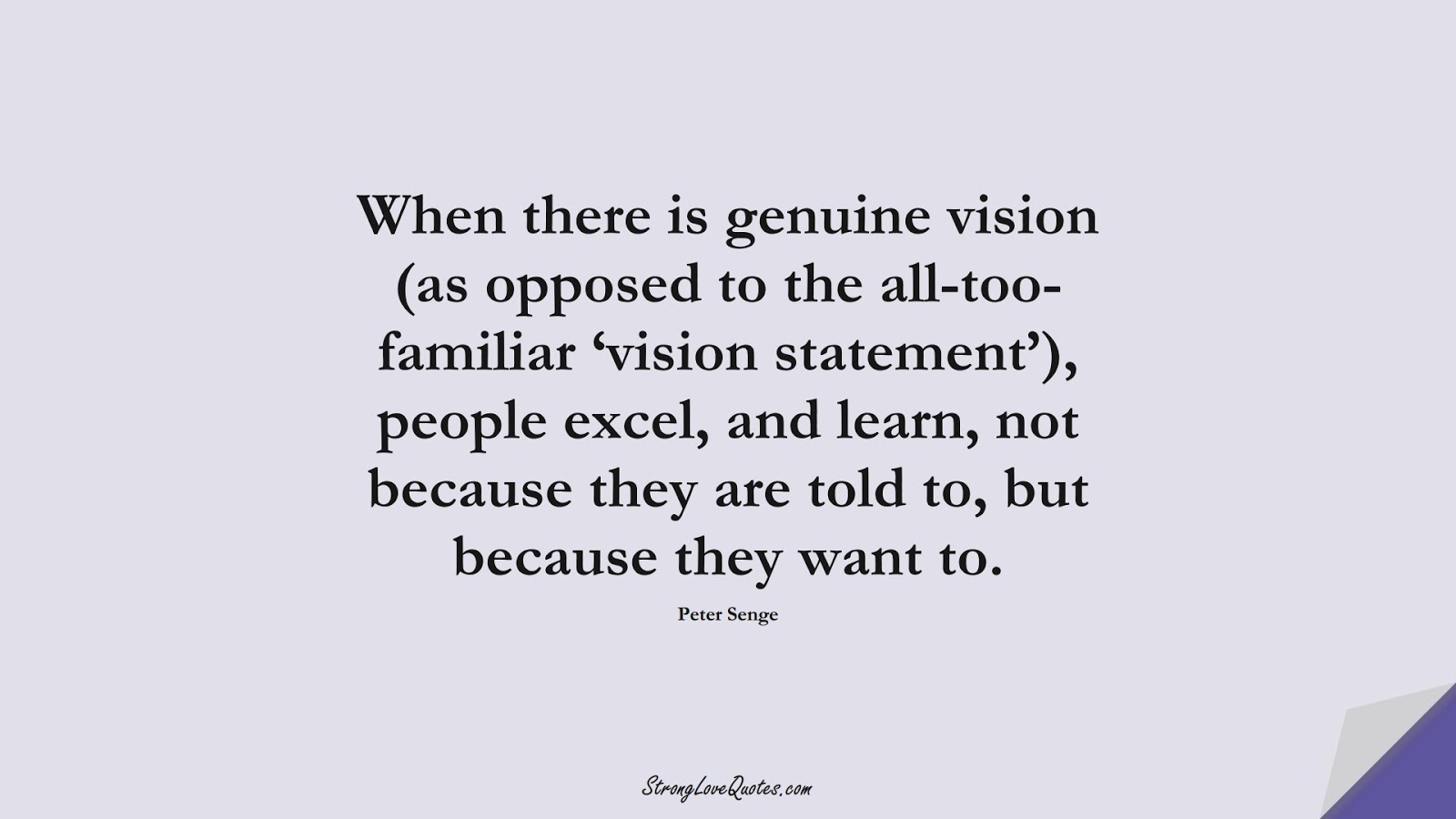 When there is genuine vision (as opposed to the all-too-familiar 'vision statement'), people excel, and learn, not because they are told to, but because they want to. (Peter Senge);  #LearningQuotes