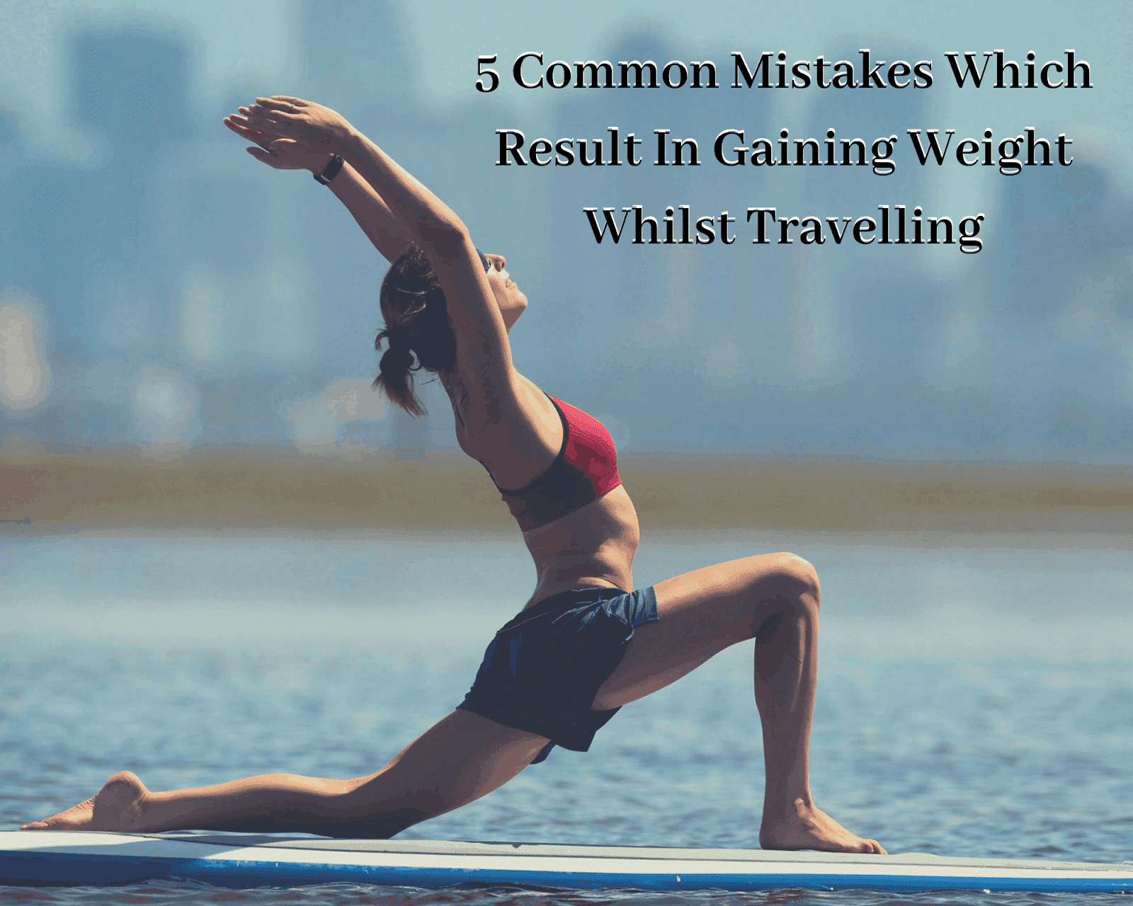 5 Common Mistakes Which Result In Gaining Weight Whilst Travelling