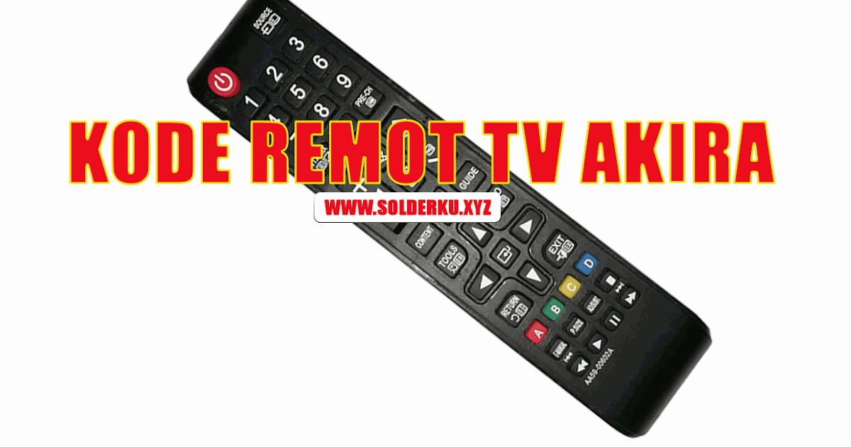 Kode Remot Tv Akira Lengkap Dan Cara Settingnya Solderku