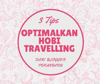 3 Tips Optimalkan Hobi Travelling dari Blogger Pekanbaru
