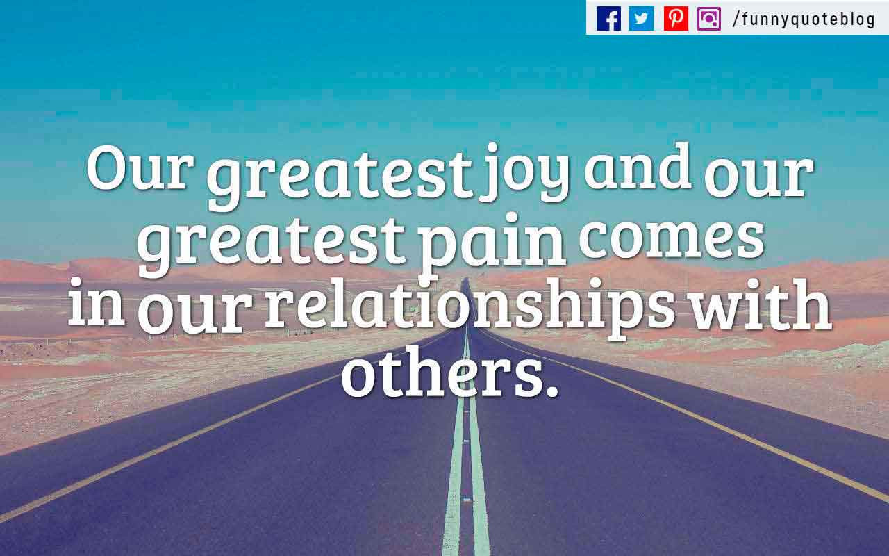 Our greatest joy and our greatest pain comes in our relationships with others. ? Stephen R. Covey Quote
