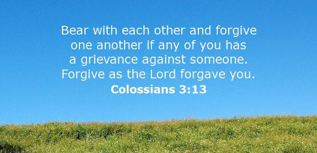 Bear with each other and forgive one another if any of you has a grievance against someone. Forgive as the Lord forgave you.