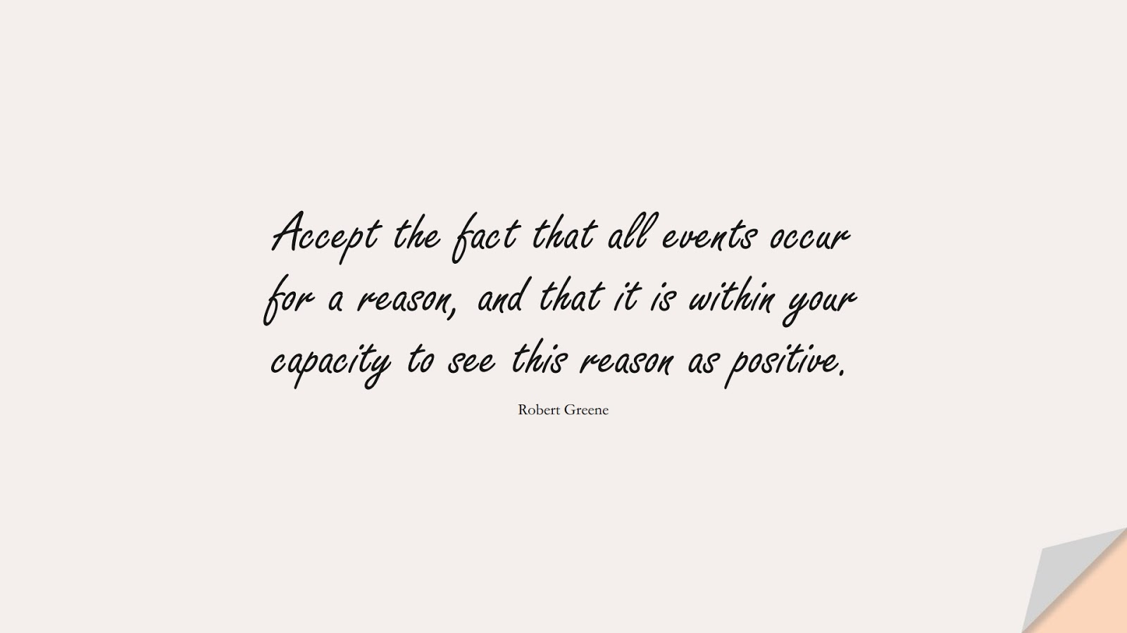 Accept the fact that all events occur for a reason, and that it is within your capacity to see this reason as positive. (Robert Greene);  #PositiveQuotes