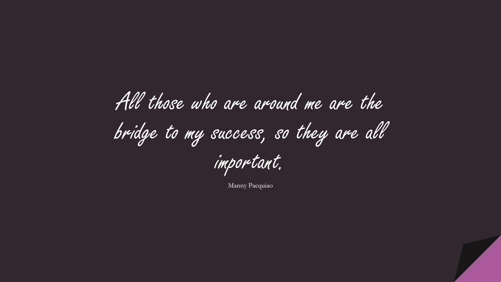 All those who are around me are the bridge to my success, so they are all important. (Manny Pacquiao);  #FamilyQuotes