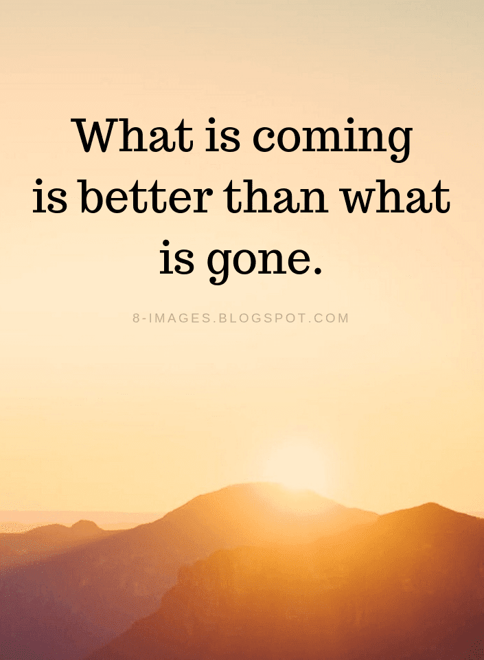 What Is Coming Is Better Than What Is Gone New Year Quotes Quotes