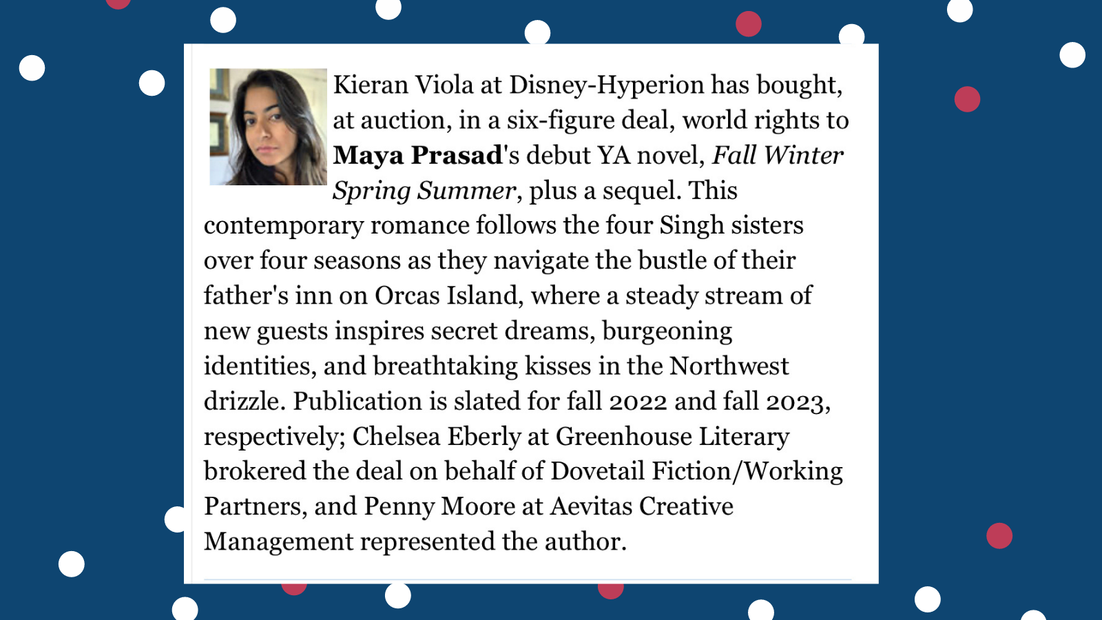 Kieran Viola at Disney-Hyperion has bought, at auction, in a six-figure deal, world rights to Maya Prasad's debut YA novel, Fall Winter Spring Summer, plus a sequel. This contemporary romance follows the four Singh sisters over four seasons as they navigate the bustle of their father's inn on Orcas Island, where a steady stream of new guests inspires secret dreams, burgeoning identities, and breathtaking kisses in the Northwest drizzle. Publication is slated for fall 2022 and fall 2023, respectively; Chelsea Eberly at Greenhouse Literary brokered the deal on behalf of Dovetail Fiction/Working Partners, and Penny Moore at Aevitas Creative Management represented the author.