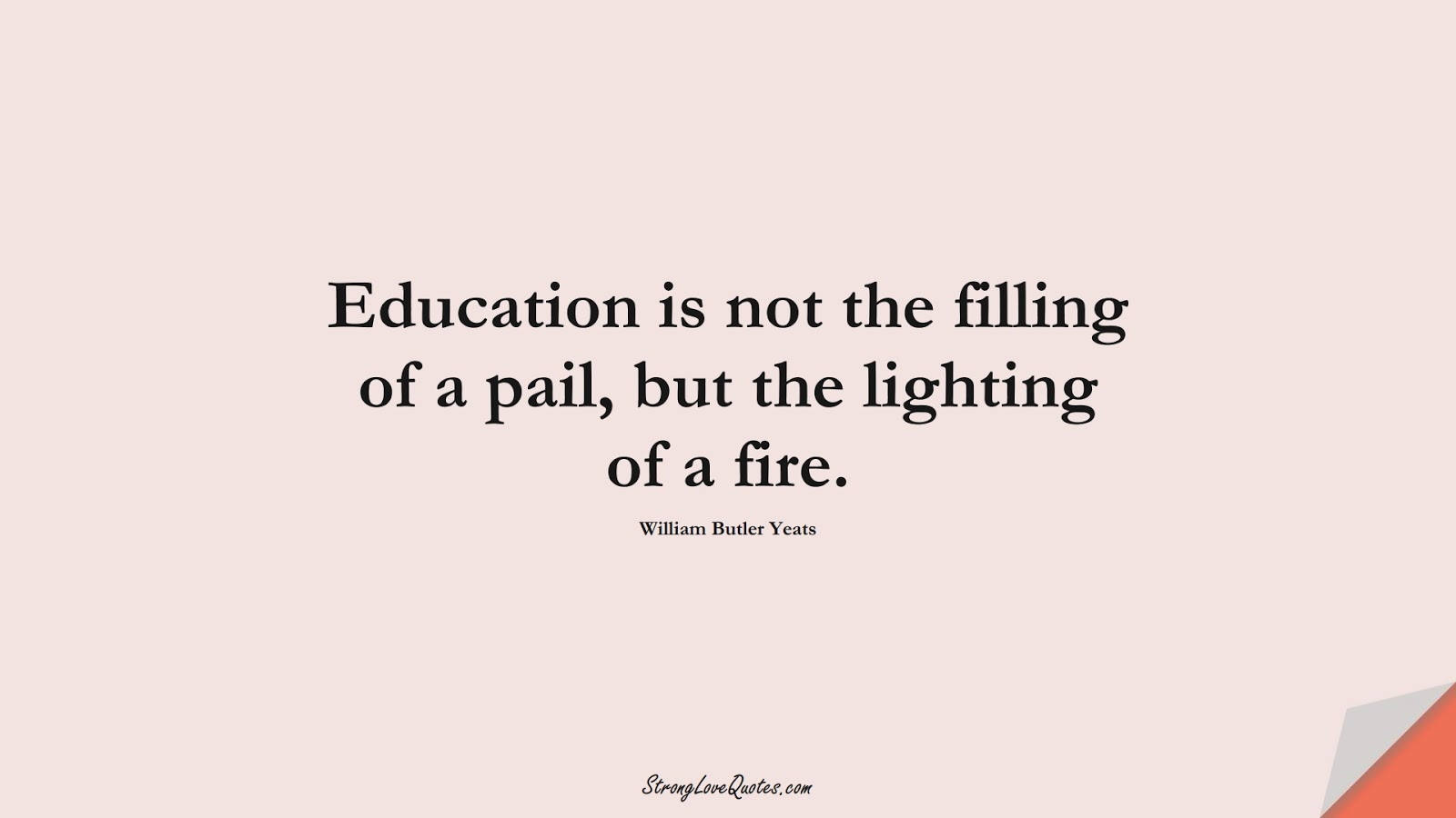 Education is not the filling of a pail, but the lighting of a fire. (William Butler Yeats);  #EducationQuotes
