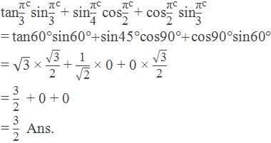 "tan〖""π"" /""3"" 〗^""c"" sin〖""π"" /""3"" 〗^""c"" + sin〖""π"" /""4"" 〗^""c"" cos〖""π"" /""2"" 〗^""c"" + cos〖""π"" /""2"" 〗^""c"" sin〖""π"" /""3"" 〗^""c""  = tan60°sin60° + sin45°cos90° + cos90°sin60° = √(""3"" ) × √(""3"" )/""2""  + ""1"" /√(""2"" ) × 0 + 0 × √(""3"" )/""2""    = ""3"" /""2""   + 0 + 0   = ""3"" /""2""   Ans."