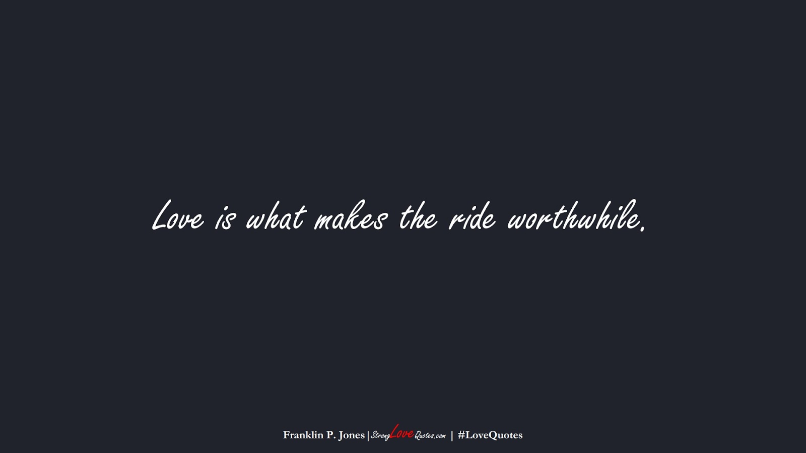 Love is what makes the ride worthwhile. (Franklin P. Jones);  #LoveQuotes