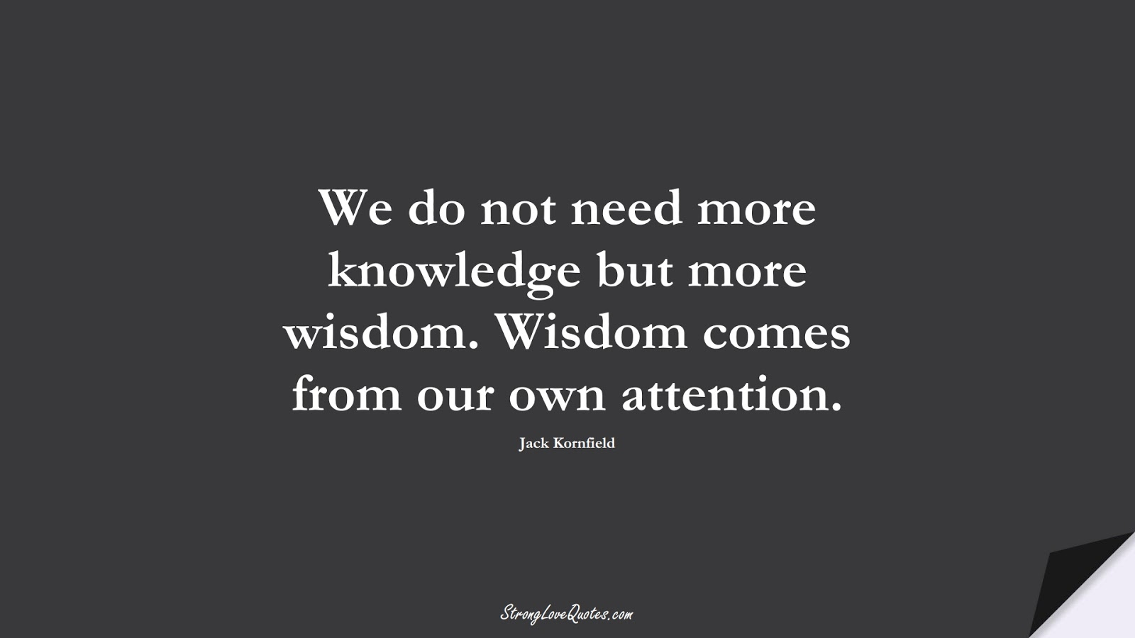 We do not need more knowledge but more wisdom. Wisdom comes from our own attention. (Jack Kornfield);  #KnowledgeQuotes
