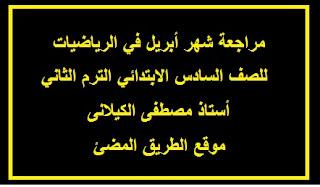 مراجعة شهر أبريل في الرياضيات للصف السادس الابتدائي الترم الثاني لاستاذ مصطفى الكيلانى