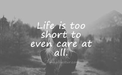 short quotes life is too short to even care at all