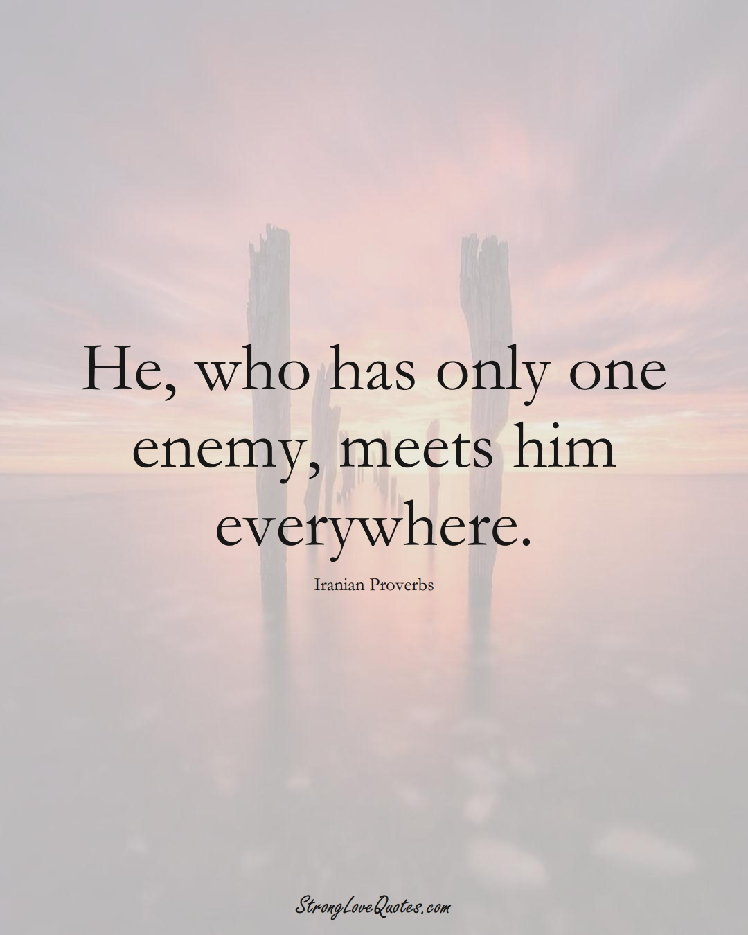 He, who has only one enemy, meets him everywhere. (Iranian Sayings);  #MiddleEasternSayings