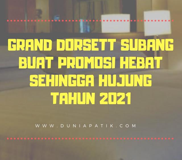 GRAND DORSETT SUBANG BUAT PROMOSI HEBAT SEHINGGA HUJUNG TAHUN 2021