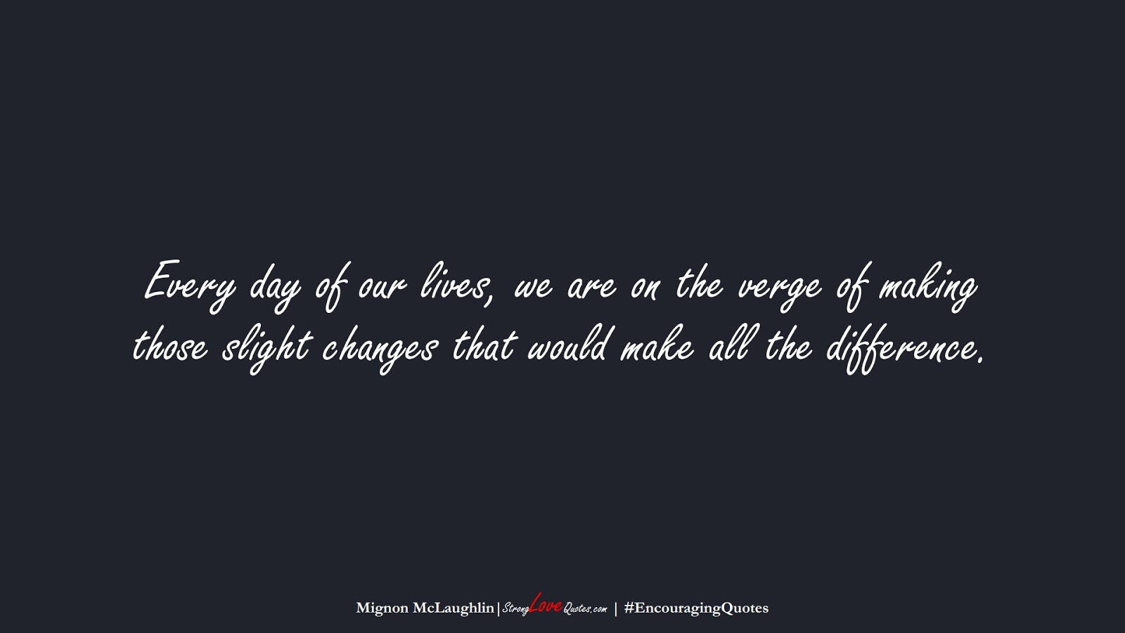 Every day of our lives, we are on the verge of making those slight changes that would make all the difference. (Mignon McLaughlin);  #EncouragingQuotes