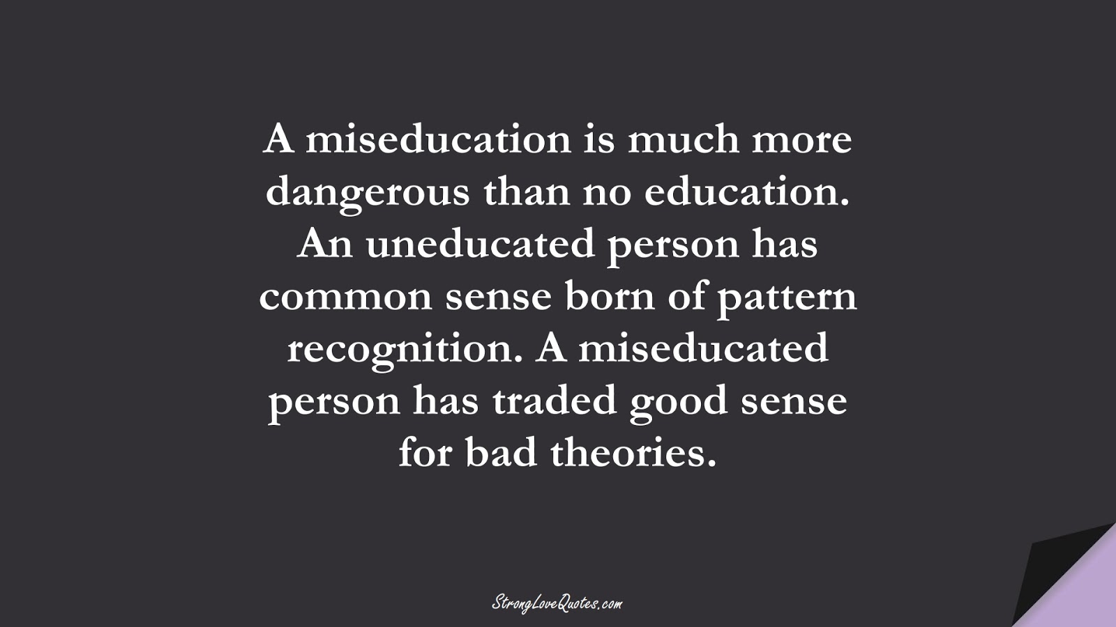 A miseducation is much more dangerous than no education. An uneducated person has common sense born of pattern recognition. A miseducated person has traded good sense for bad theories.FALSE