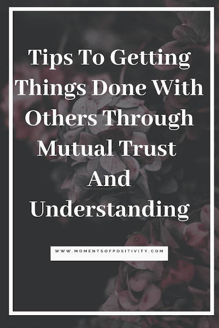 Tips To Getting Things Done With Others Through Mutual Trust  And Understanding.moments of positivity