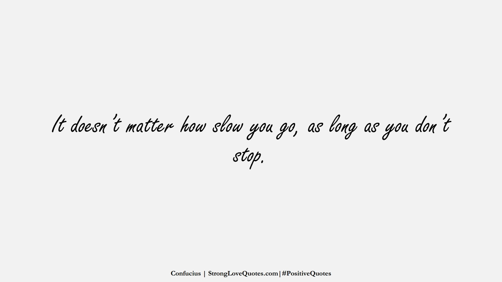 It doesn't matter how slow you go, as long as you don't stop. (Confucius);  #PositiveQuotes
