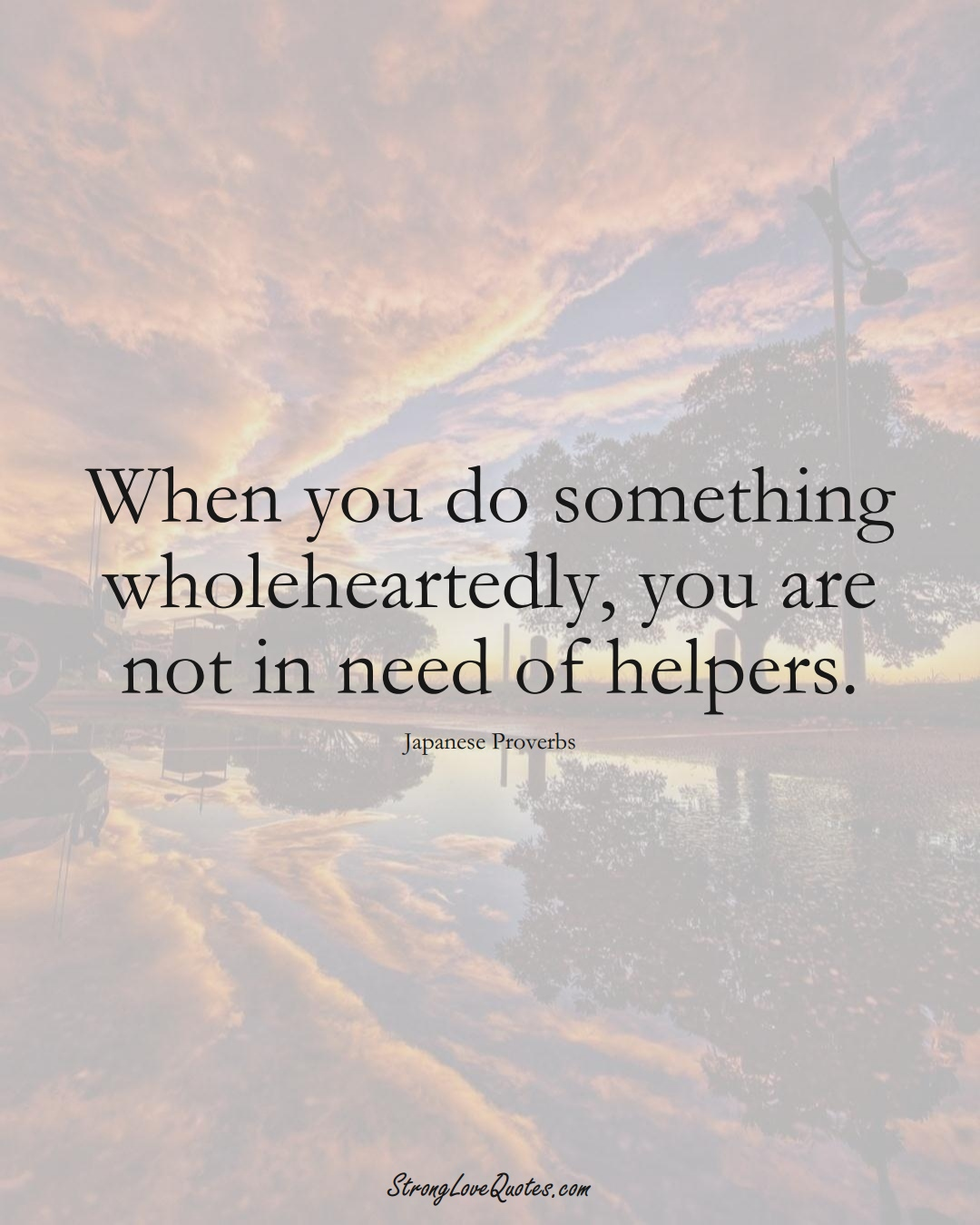 When you do something wholeheartedly, you are not in need of helpers. (Japanese Sayings);  #AsianSayings