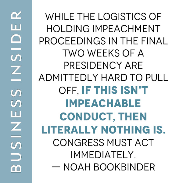 While the logistics of holding impeachment proceedings in the final two weeks of a presidency are admittedly hard to pull off, if this isn't impeachable conduct, then literally nothing is. Congress must act immediately. — Noah Bookbinder, Citizens for Responsibility and Ethics in Washington (CREW) Executive Director