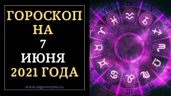ГОРОСКОП НА 7 ИЮНЯ 2021 ГОДА