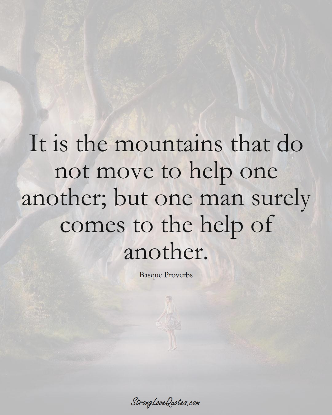 It is the mountains that do not move to help one another; but one man surely comes to the help of another. (Basque Sayings);  #EuropeanSayings