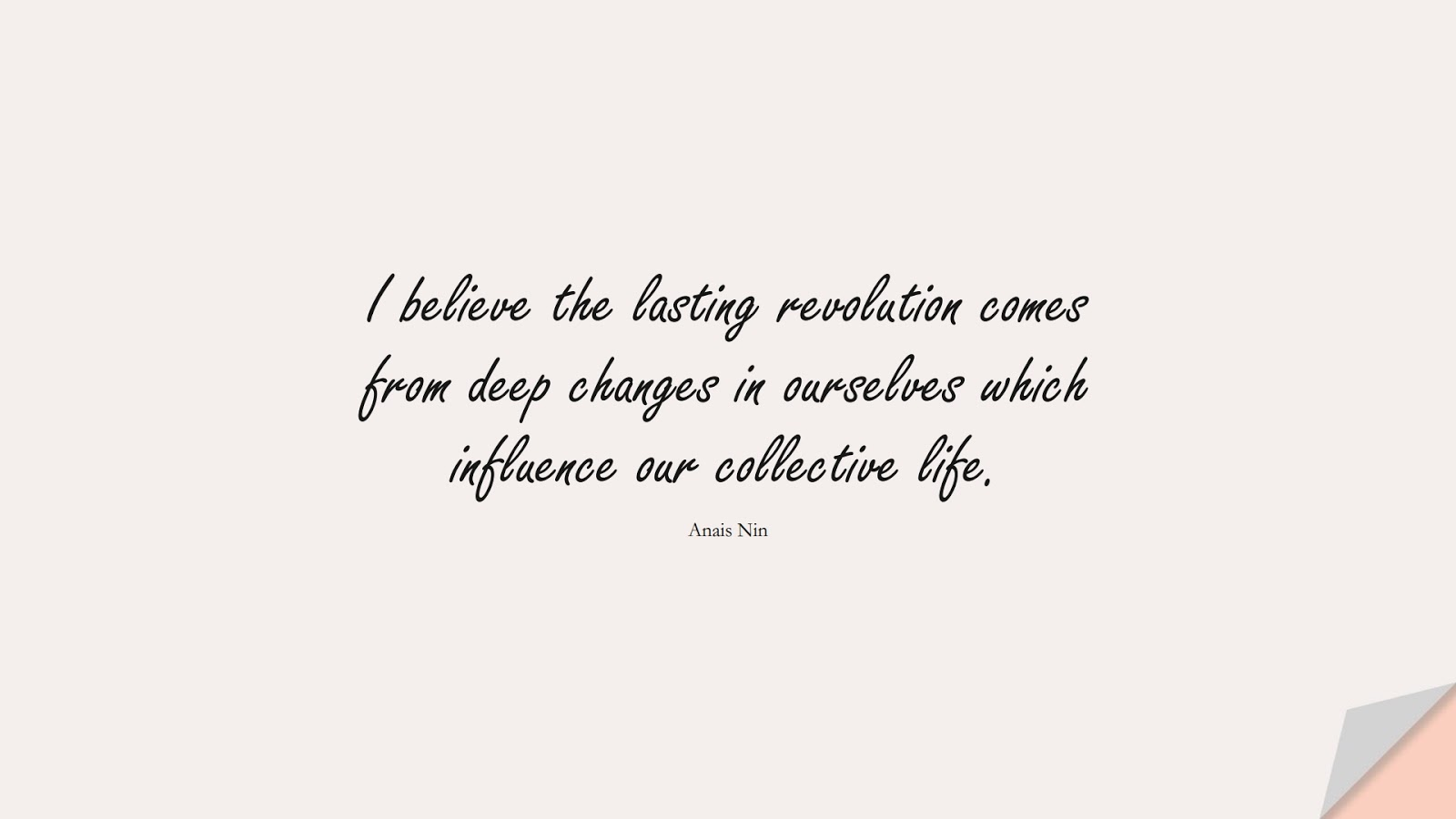 I believe the lasting revolution comes from deep changes in ourselves which influence our collective life. (Anais Nin);  #HumanityQuotes