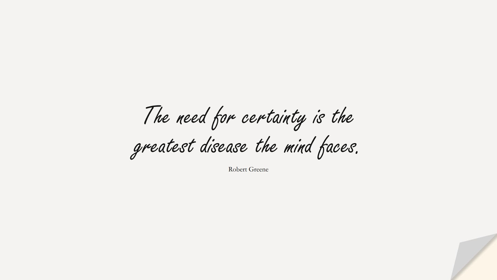 The need for certainty is the greatest disease the mind faces. (Robert Greene);  #ChangeQuotes