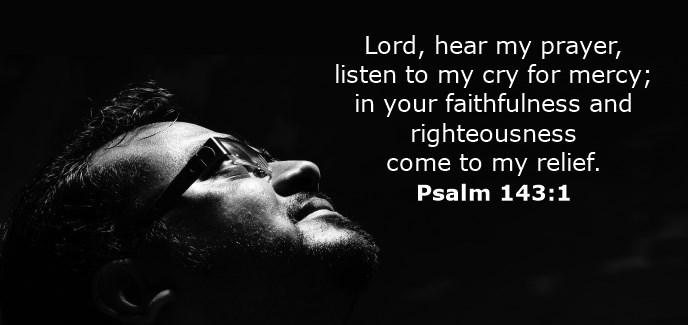 Lord, hear my prayer, listen to my cry for mercy; in your faithfulness and righteousness come to my relief.