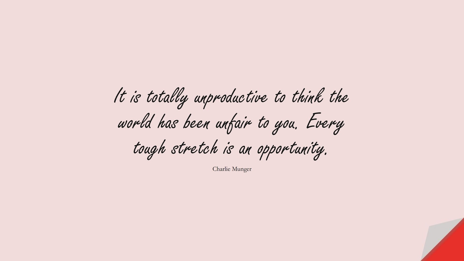 It is totally unproductive to think the world has been unfair to you. Every tough stretch is an opportunity. (Charlie Munger);  #EncouragingQuotes