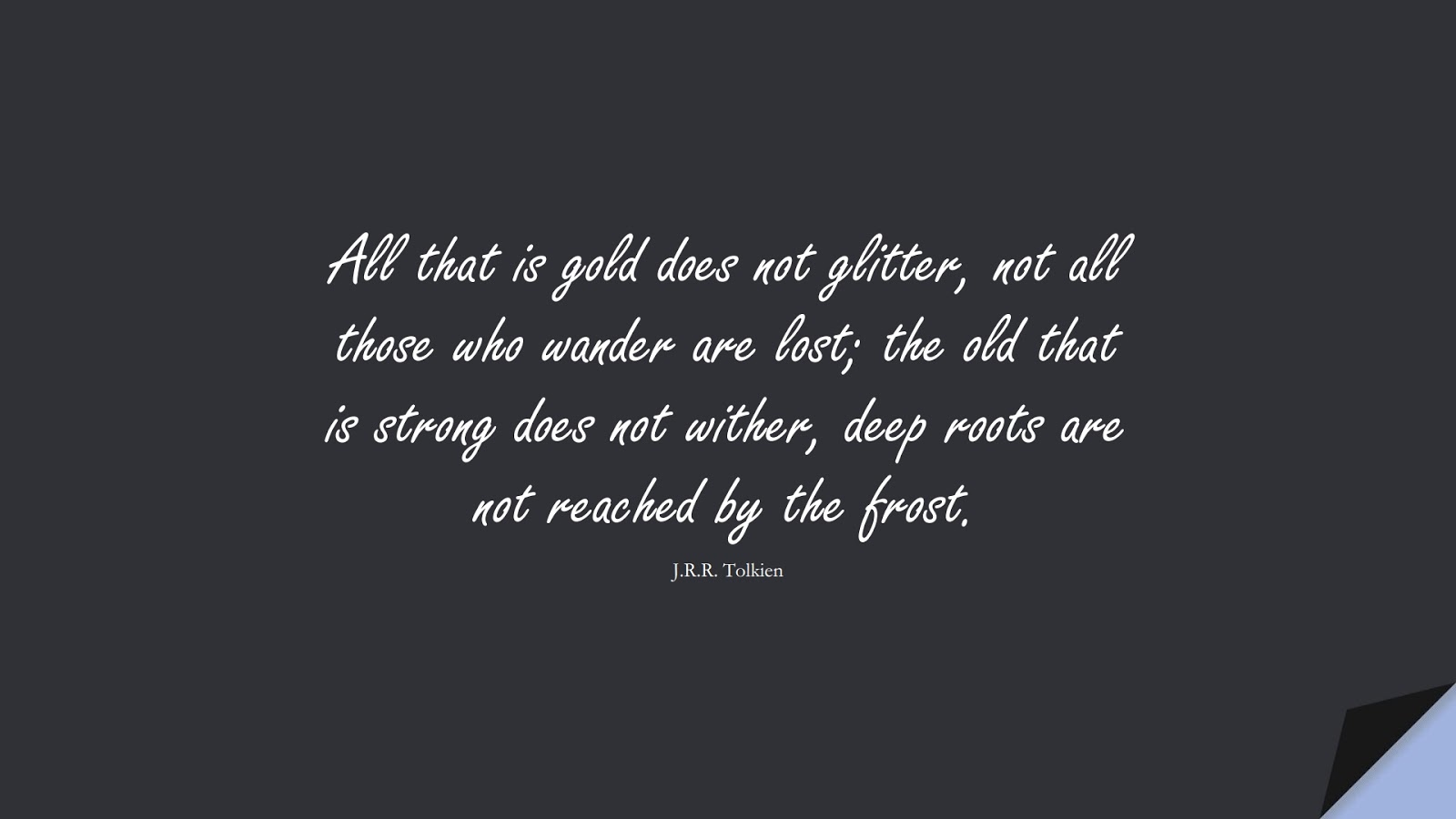 All that is gold does not glitter, not all those who wander are lost; the old that is strong does not wither, deep roots are not reached by the frost. (J.R.R. Tolkien);  #WordsofWisdom