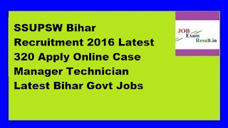 SSUPSW Bihar Recruitment 2016 Latest 320 Apply Online Case Manager Technician Latest Bihar Govt Jobs
