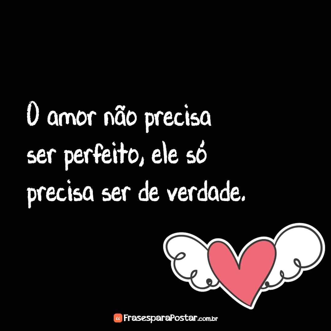 O amor não precisa ser perfeito, ele só precisa ser de verdade.