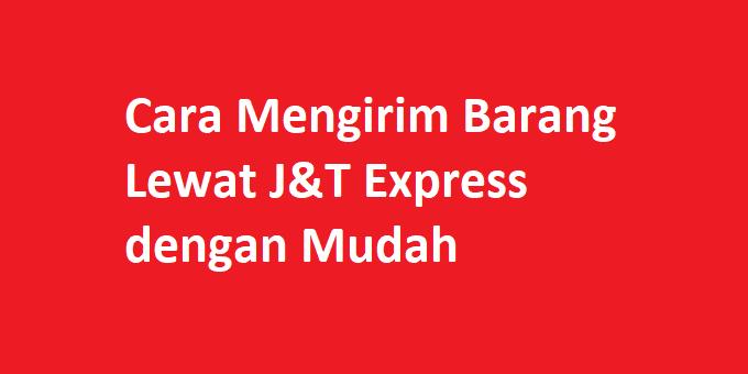 Cara Mengirim Barang Lewat J&T Express dengan Mudah