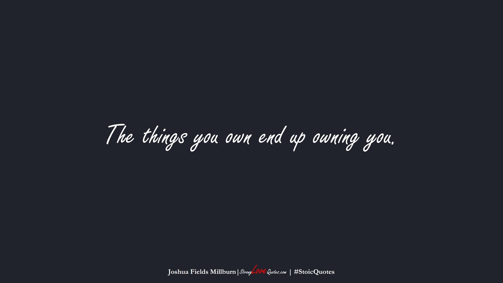 The things you own end up owning you. (Joshua Fields Millburn);  #StoicQuotes