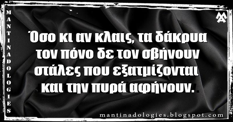 Μαντινάδα - Όσο κι αν κλαις, τα δάκρυα, τον πόνο δε τον σβήνουν  στάλες που εξατμίζονται και την πυρά αφήνουν.